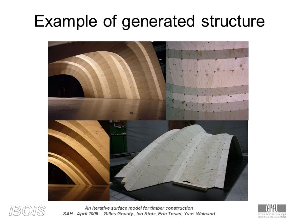 An iterative surface model for timber construction SAH - April 2009 – Gilles Gouaty, Ivo Stotz, Eric Tosan, Yves Weinand Example of generated structure