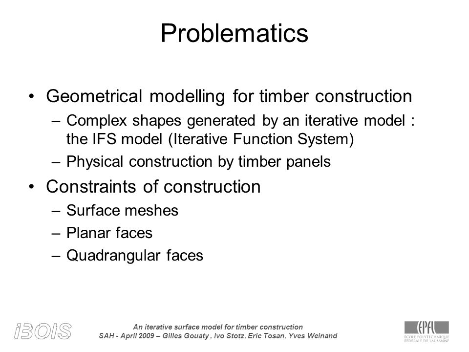 An iterative surface model for timber construction SAH - April 2009 – Gilles Gouaty, Ivo Stotz, Eric Tosan, Yves Weinand Problematics Geometrical modelling for timber construction –Complex shapes generated by an iterative model : the IFS model (Iterative Function System) –Physical construction by timber panels Constraints of construction –Surface meshes –Planar faces –Quadrangular faces