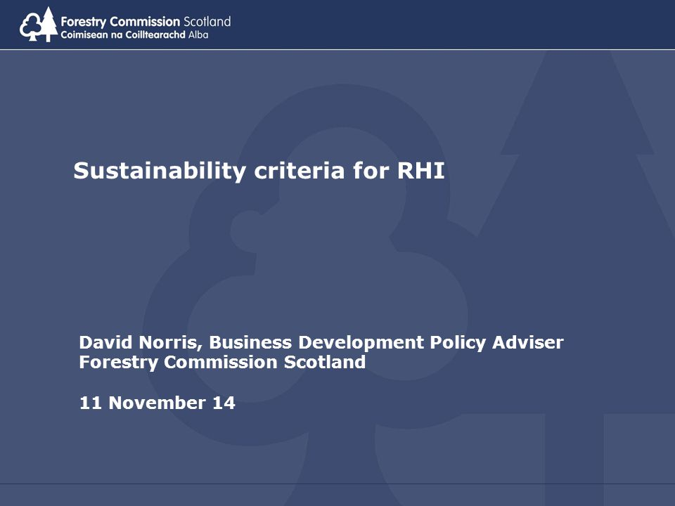 Sustainability criteria for RHI David Norris, Business Development Policy Adviser Forestry Commission Scotland 11 November 14