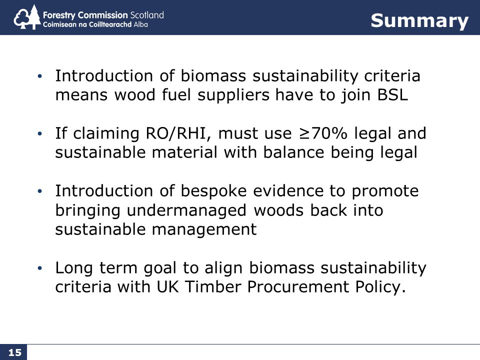 15 Summary Introduction of biomass sustainability criteria means wood fuel suppliers have to join BSL If claiming RO/RHI, must use ≥70% legal and sustainable material with balance being legal Introduction of bespoke evidence to promote bringing undermanaged woods back into sustainable management Long term goal to align biomass sustainability criteria with UK Timber Procurement Policy.