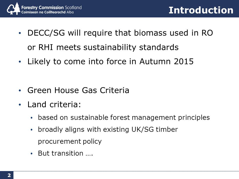 2 Introduction DECC/SG will require that biomass used in RO or RHI meets sustainability standards Likely to come into force in Autumn 2015 Green House Gas Criteria Land criteria: based on sustainable forest management principles broadly aligns with existing UK/SG timber procurement policy But transition ….