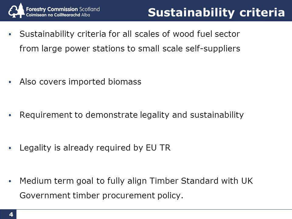 4 Sustainability criteria Sustainability criteria for all scales of wood fuel sector from large power stations to small scale self-suppliers Also covers imported biomass Requirement to demonstrate legality and sustainability Legality is already required by EU TR Medium term goal to fully align Timber Standard with UK Government timber procurement policy.