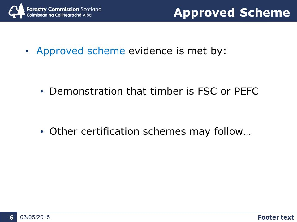 Approved Scheme Approved scheme evidence is met by: Demonstration that timber is FSC or PEFC Other certification schemes may follow… 03/05/2015 Footer text 6