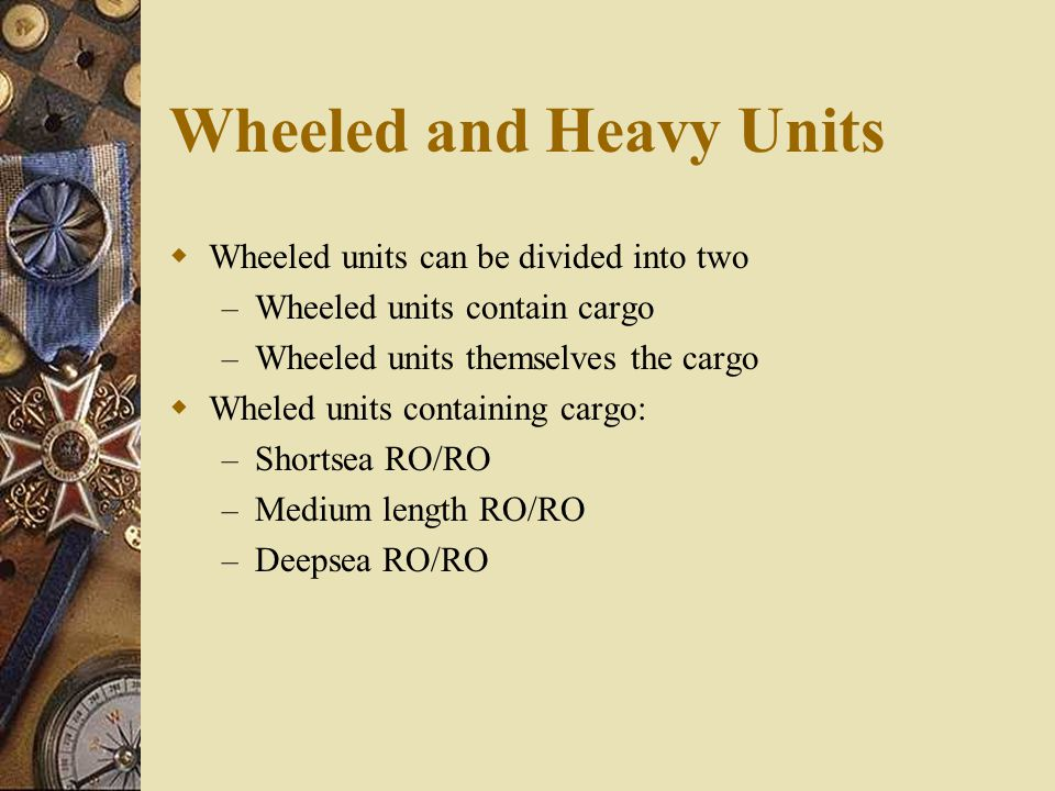 Wheeled and Heavy Units  Wheeled units can be divided into two – Wheeled units contain cargo – Wheeled units themselves the cargo  Wheled units cont