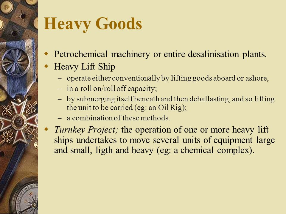 Heavy Goods  Petrochemical machinery or entire desalinisation plants.  Heavy Lift Ship – operate either conventionally by lifting goods aboard or as