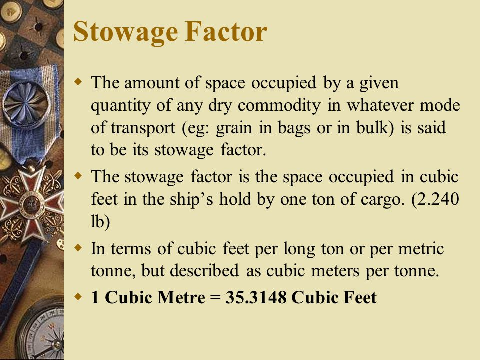  The lighter a commodity, the more space it will occupy, and therefore, the higher its stowage factor.