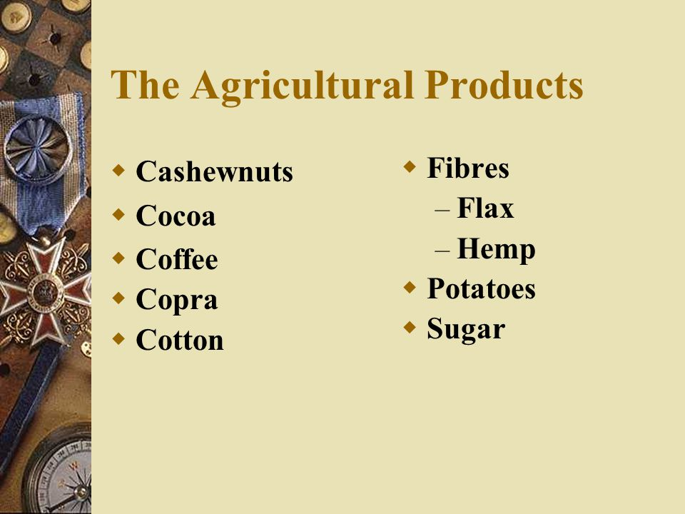 The Agricultural Products  Cashewnuts  Cocoa  Coffee  Copra  Cotton  Fibres – Flax – Hemp  Potatoes  Sugar