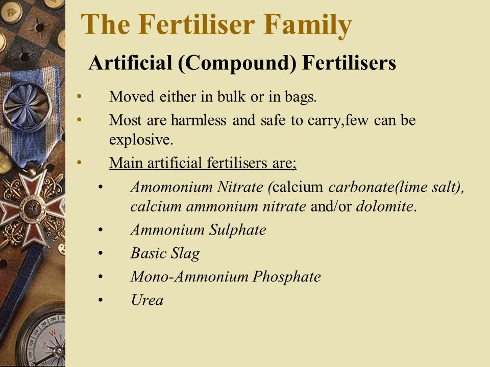 The Fertiliser Family Artificial (Compound) Fertilisers Moved either in bulk or in bags. Most are harmless and safe to carry,few can be explosive. Mai