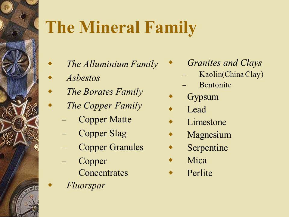 The Mineral Family  The Alluminium Family  Asbestos  The Borates Family  The Copper Family – Copper Matte – Copper Slag – Copper Granules – Copper