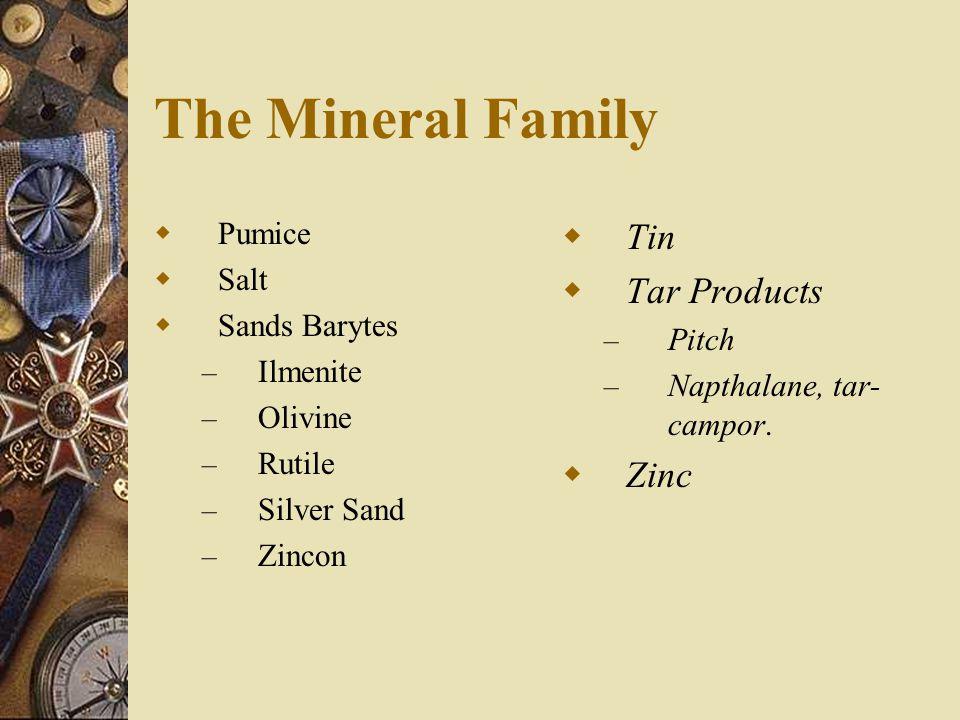 The Mineral Family  Pumice  Salt  Sands Barytes – Ilmenite – Olivine – Rutile – Silver Sand – Zincon  Tin  Tar Products – Pitch – Napthalane, tar