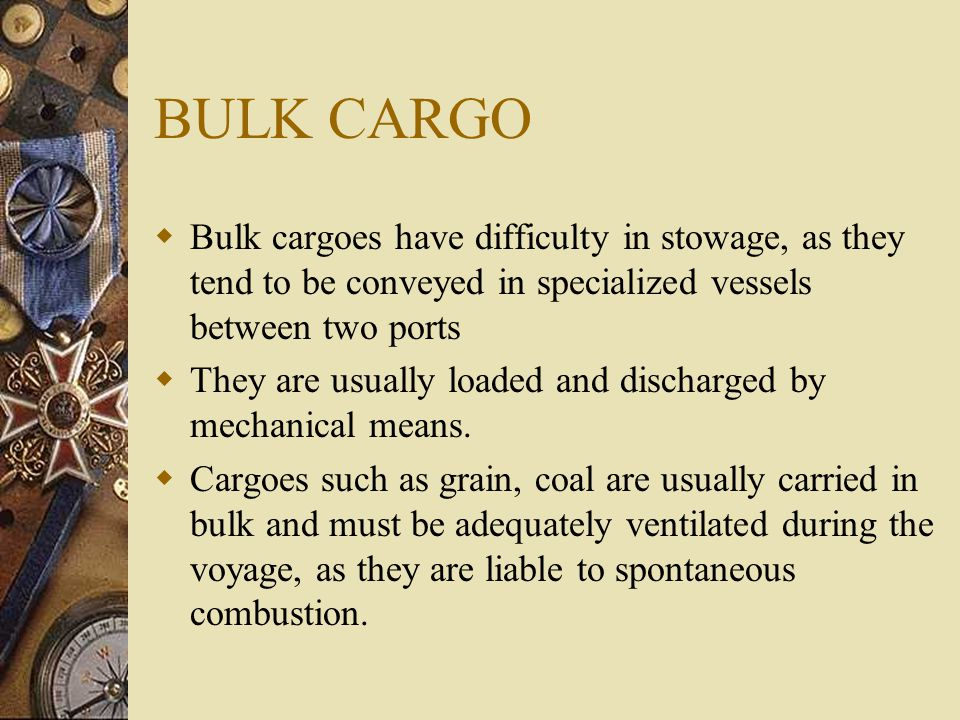 BULK CARGO  Bulk cargoes have difficulty in stowage, as they tend to be conveyed in specialized vessels between two ports  They are usually loaded a