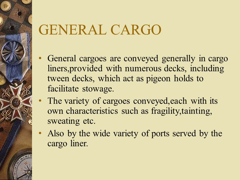 GENERAL CARGO General cargoes are conveyed generally in cargo liners,provided with numerous decks, including tween decks, which act as pigeon holds to