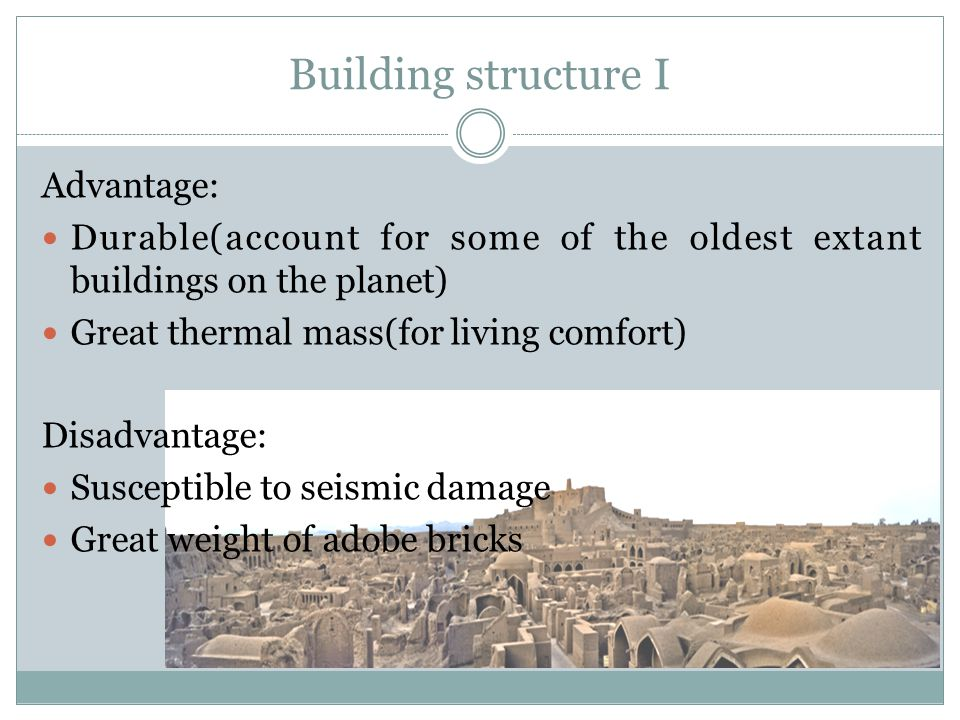 Building structure I Advantage: Durable(account for some of the oldest extant buildings on the planet) Great thermal mass(for living comfort) Disadvan