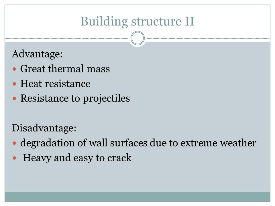 Building structure II Advantage: Great thermal mass Heat resistance Resistance to projectiles Disadvantage: degradation of wall surfaces due to extrem