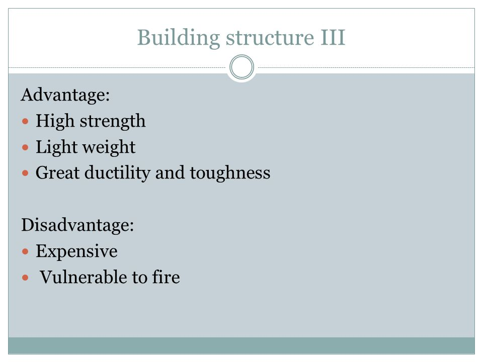 Building structure III Advantage: High strength Light weight Great ductility and toughness Disadvantage: Expensive Vulnerable to fire