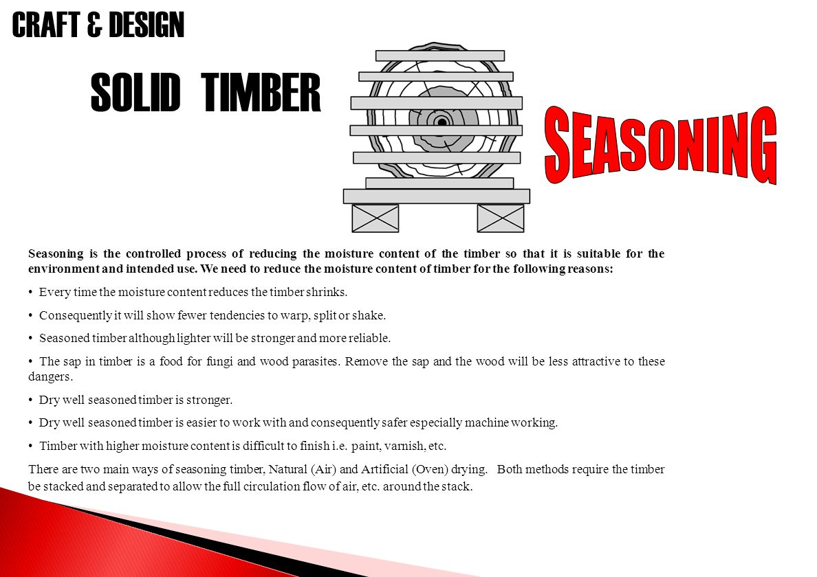 CRAFT & DESIGN SOLID TIMBER Seasoning is the controlled process of reducing the moisture content of the timber so that it is suitable for the environm