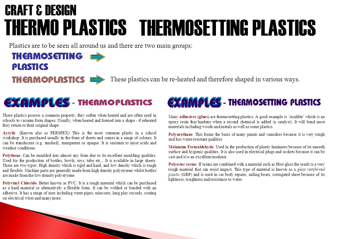 CRAFT & DESIGN THERMO PLASTICS Plastics are to be seen all around us and there are two main groups: These plastics can be re-heated and therefore shaped in various ways.