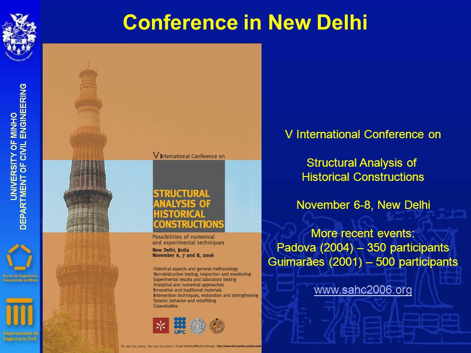 Conference in New Delhi UNIVERSITY OF MINHO DEPARTMENT OF CIVIL ENGINEERING V International Conference on Structural Analysis of Historical Constructions November 6-8, New Delhi More recent events: Padova (2004) – 350 participants Guimarães (2001) – 500 participants www.sahc2006.org