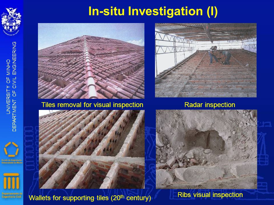 In-situ Investigation (I) UNIVERSITY OF MINHO DEPARTMENT OF CIVIL ENGINEERING Tiles removal for visual inspection Wallets for supporting tiles (20 th century) Radar inspection Ribs visual inspection