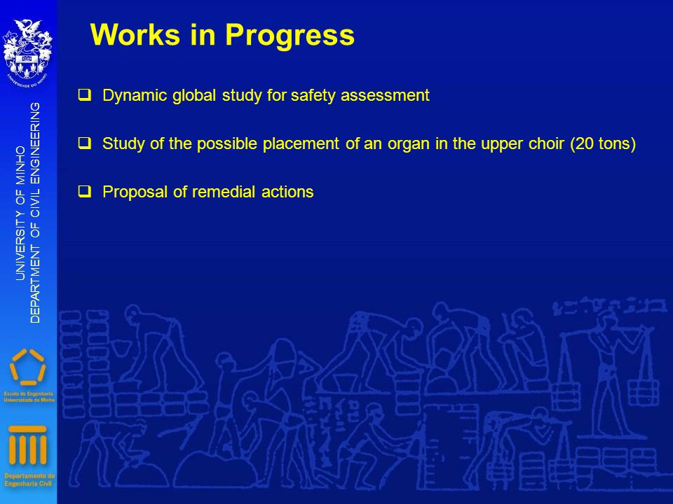 Works in Progress UNIVERSITY OF MINHO DEPARTMENT OF CIVIL ENGINEERING qDynamic global study for safety assessment qStudy of the possible placement of an organ in the upper choir (20 tons) qProposal of remedial actions