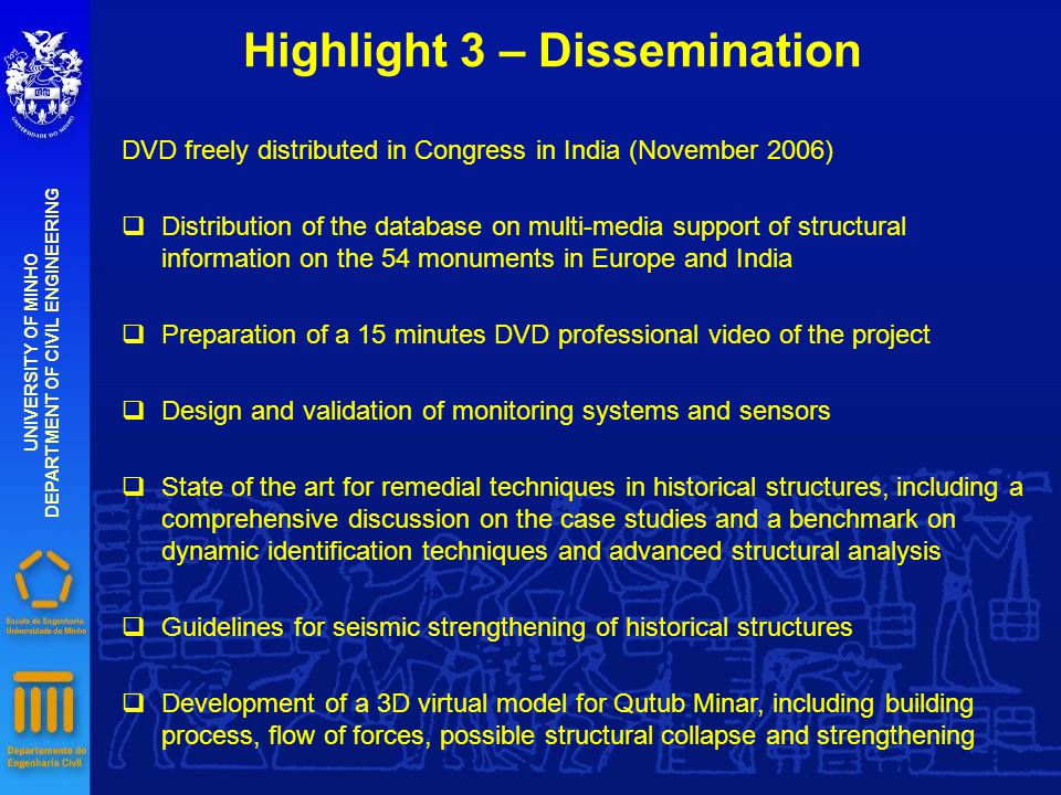 Highlight 3 – Dissemination UNIVERSITY OF MINHO DEPARTMENT OF CIVIL ENGINEERING DVD freely distributed in Congress in India (November 2006) qDistribution of the database on multi-media support of structural information on the 54 monuments in Europe and India qPreparation of a 15 minutes DVD professional video of the project qDesign and validation of monitoring systems and sensors qState of the art for remedial techniques in historical structures, including a comprehensive discussion on the case studies and a benchmark on dynamic identification techniques and advanced structural analysis qGuidelines for seismic strengthening of historical structures qDevelopment of a 3D virtual model for Qutub Minar, including building process, flow of forces, possible structural collapse and strengthening