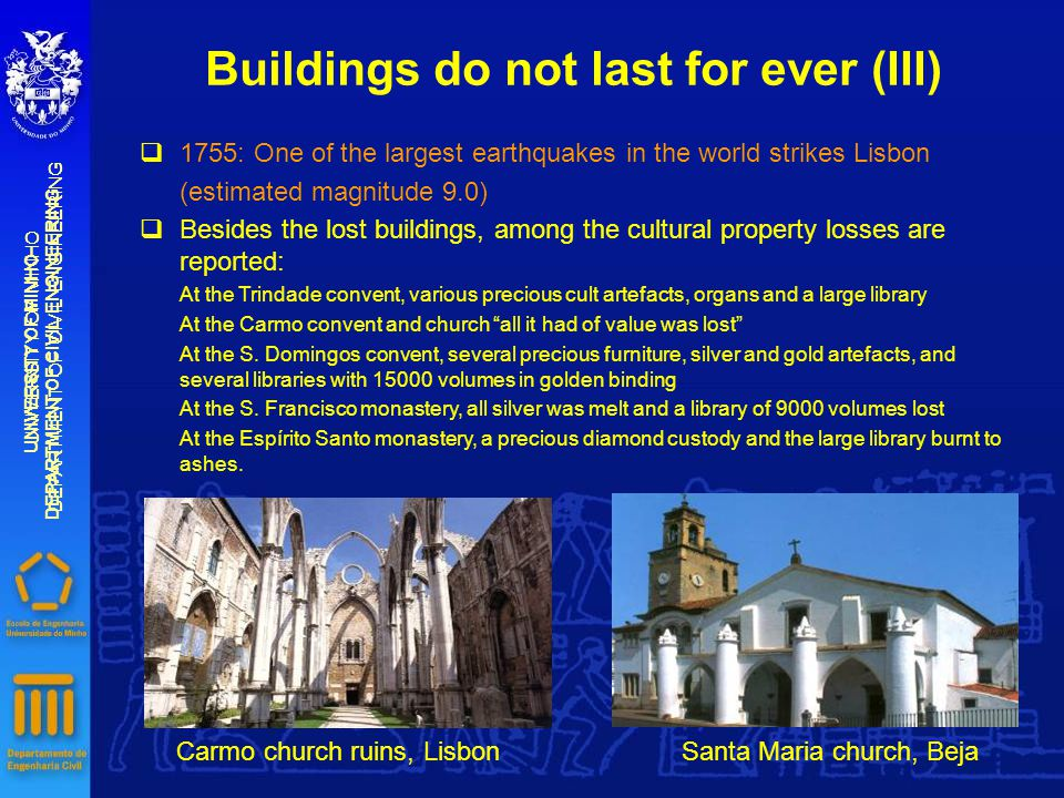 Buildings do not last for ever (III) UNIVERSITY OF MINHO DEPARTMENT OF CIVIL ENGINEERING UNIVERSITY OF MINHO DEPARTMENT OF CIVIL ENGINEERING  1755: One of the largest earthquakes in the world strikes Lisbon (estimated magnitude 9.0)  Besides the lost buildings, among the cultural property losses are reported: At the Trindade convent, various precious cult artefacts, organs and a large library At the Carmo convent and church all it had of value was lost At the S.