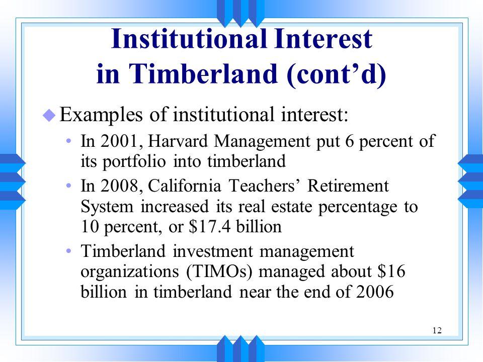 12 Institutional Interest in Timberland (cont'd) u Examples of institutional interest: In 2001, Harvard Management put 6 percent of its portfolio into