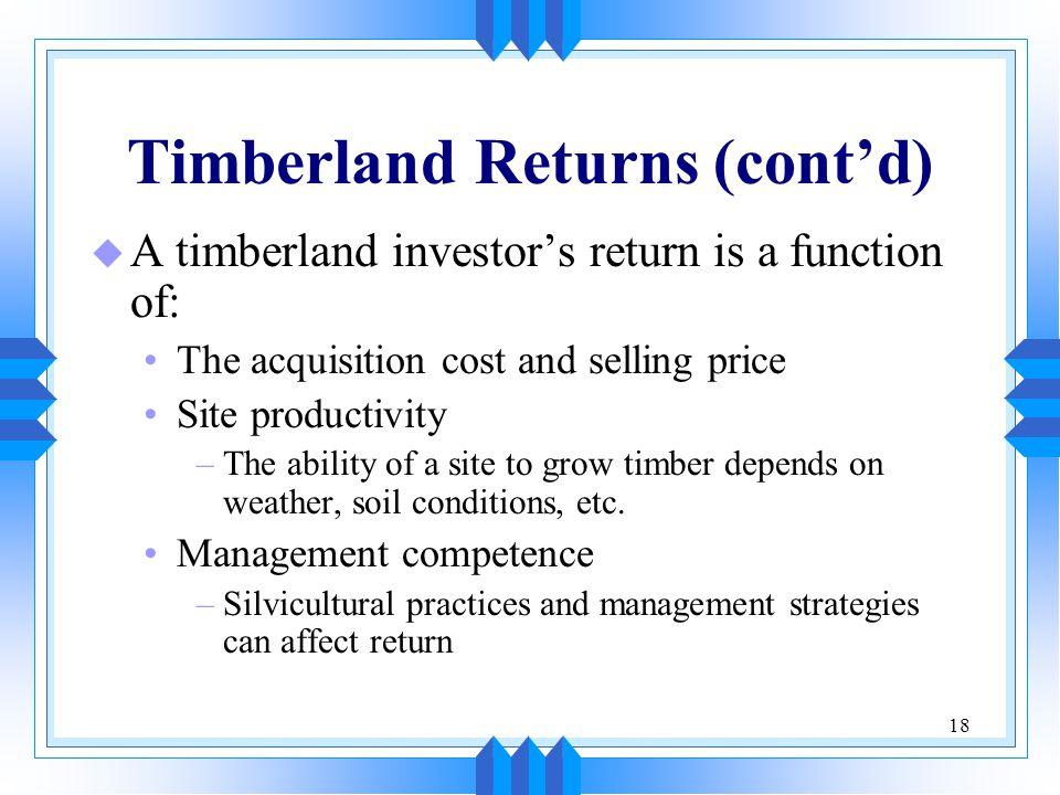 18 Timberland Returns (cont'd) u A timberland investor's return is a function of: The acquisition cost and selling price Site productivity –The abilit