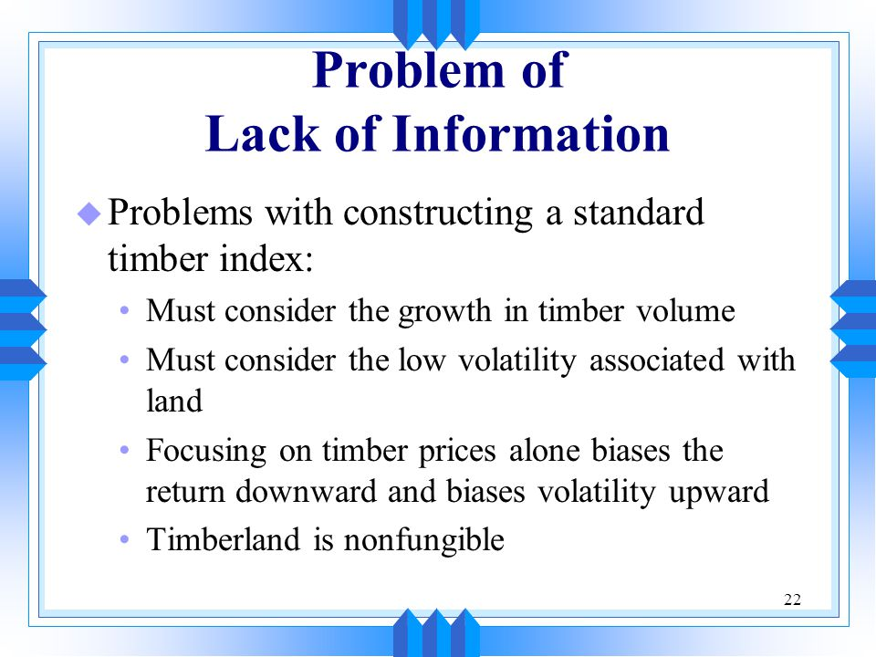 22 Problem of Lack of Information u Problems with constructing a standard timber index: Must consider the growth in timber volume Must consider the lo