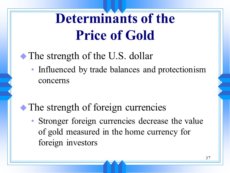 37 Determinants of the Price of Gold u The strength of the U.S. dollar Influenced by trade balances and protectionism concerns u The strength of forei