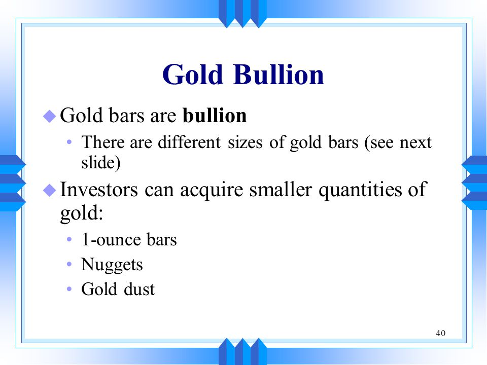 40 Gold Bullion u Gold bars are bullion There are different sizes of gold bars (see next slide) u Investors can acquire smaller quantities of gold: 1-
