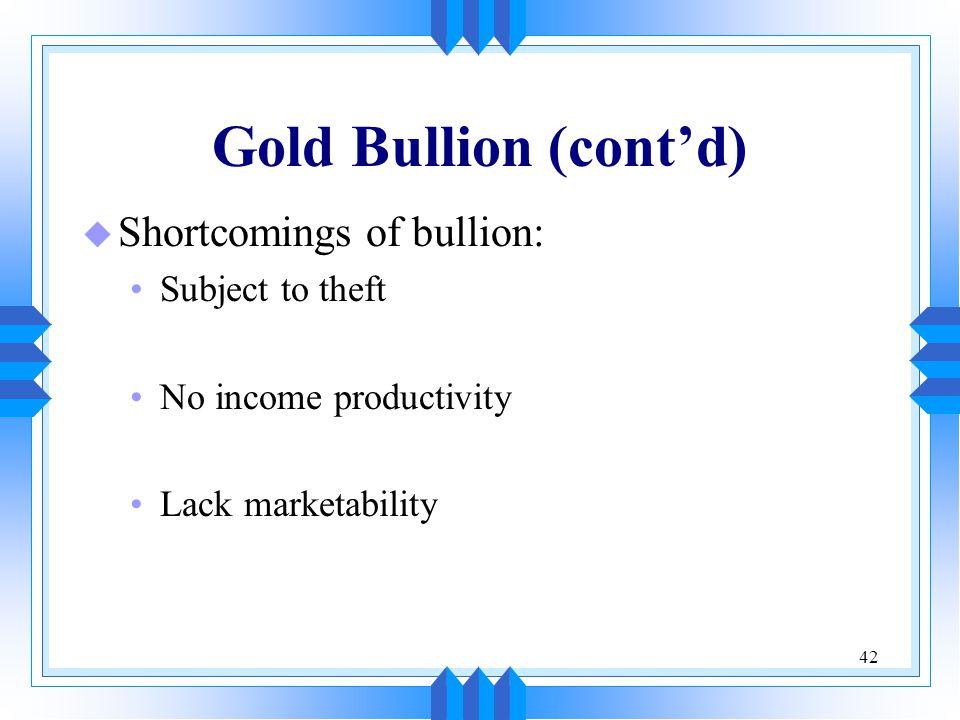 42 Gold Bullion (cont'd) u Shortcomings of bullion: Subject to theft No income productivity Lack marketability
