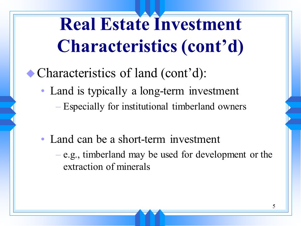 5 Real Estate Investment Characteristics (cont'd) u Characteristics of land (cont'd): Land is typically a long-term investment –Especially for institu