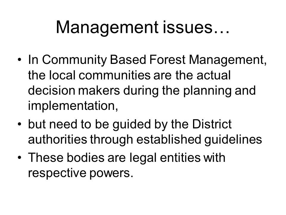 Management issues… In Community Based Forest Management, the local communities are the actual decision makers during the planning and implementation, but need to be guided by the District authorities through established guidelines These bodies are legal entities with respective powers.