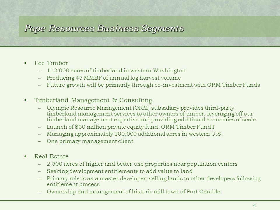 4 Pope Resources Business Segments Fee Timber –112,000 acres of timberland in western Washington –Producing 45 MMBF of annual log harvest volume –Future growth will be primarily through co-investment with ORM Timber Funds Timberland Management & Consulting –Olympic Resource Management (ORM) subsidiary provides third-party timberland management services to other owners of timber, leveraging off our timberland management expertise and providing additional economies of scale –Launch of $50 million private equity fund, ORM Timber Fund I –Managing approximately 100,000 additional acres in western U.S.