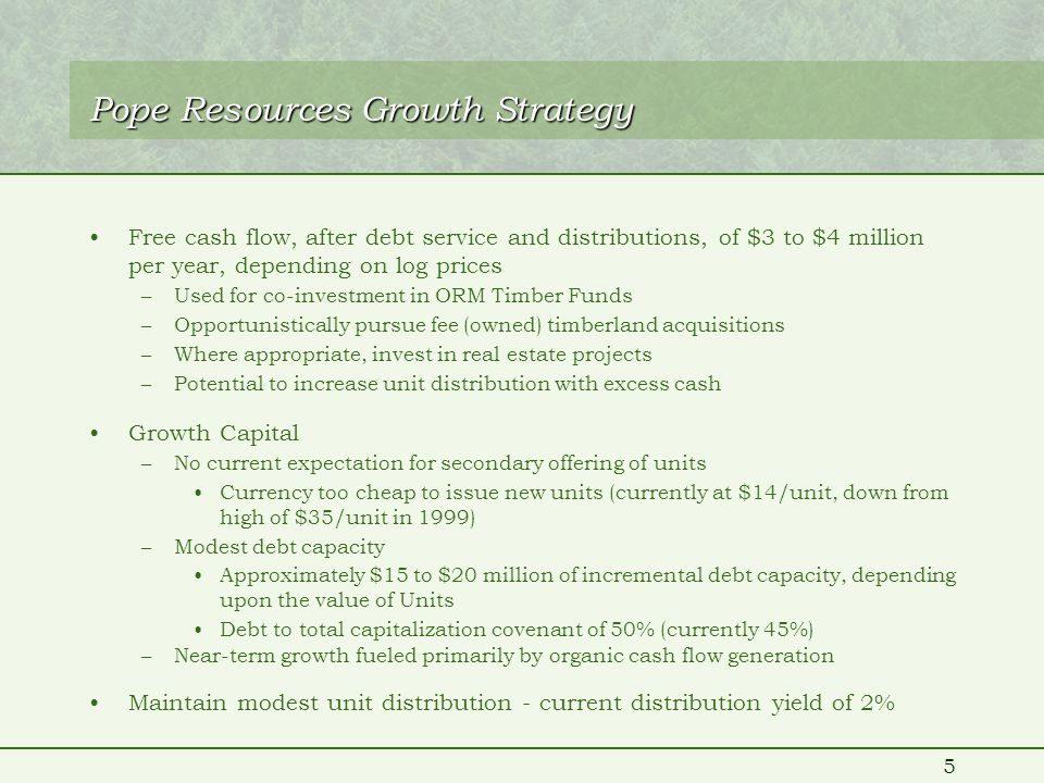 5 Pope Resources Growth Strategy Free cash flow, after debt service and distributions, of $3 to $4 million per year, depending on log prices –Used for co-investment in ORM Timber Funds –Opportunistically pursue fee (owned) timberland acquisitions –Where appropriate, invest in real estate projects –Potential to increase unit distribution with excess cash Growth Capital –No current expectation for secondary offering of units Currency too cheap to issue new units (currently at $14/unit, down from high of $35/unit in 1999) –Modest debt capacity Approximately $15 to $20 million of incremental debt capacity, depending upon the value of Units Debt to total capitalization covenant of 50% (currently 45%) –Near-term growth fueled primarily by organic cash flow generation Maintain modest unit distribution - current distribution yield of 2%