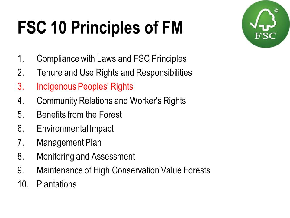 FSC 10 Principles of FM 1.Compliance with Laws and FSC Principles 2.Tenure and Use Rights and Responsibilities 3.Indigenous Peoples' Rights 4.Communit