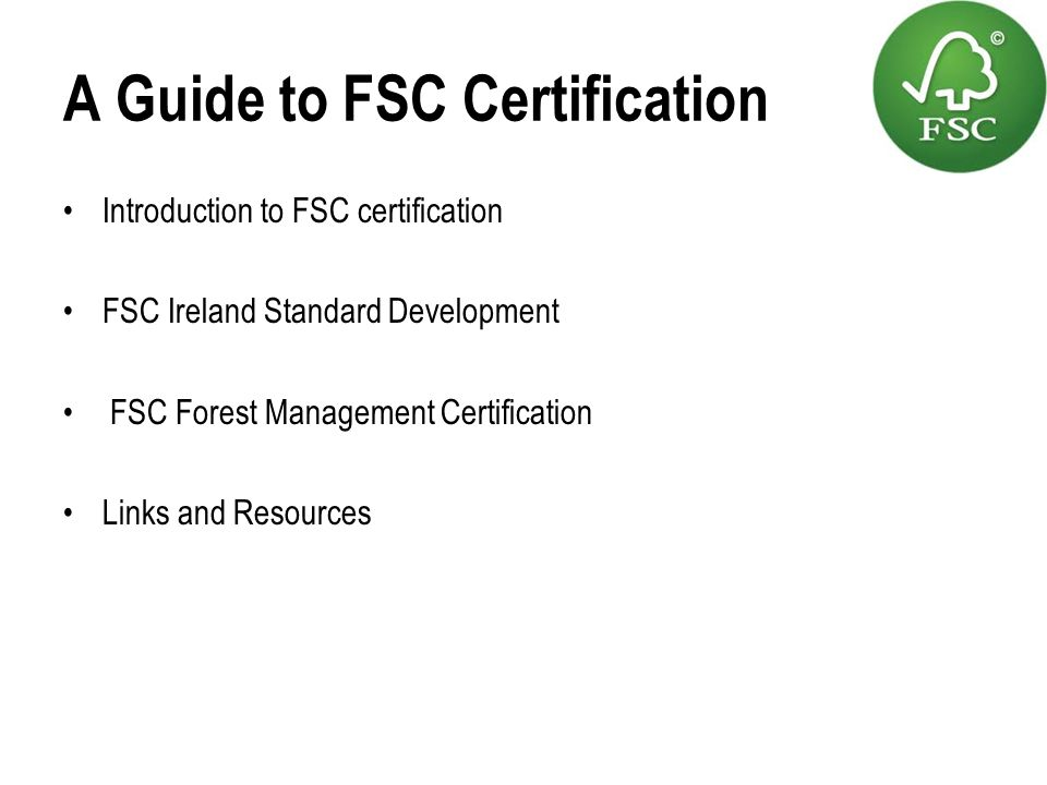 A Guide to FSC Certification Introduction to FSC certification FSC Ireland Standard Development FSC Forest Management Certification Links and Resource