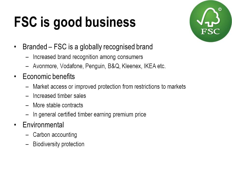 FSC is good business Branded – FSC is a globally recognised brand –Increased brand recognition among consumers –Avonmore, Vodafone, Penguin, B&Q, Klee