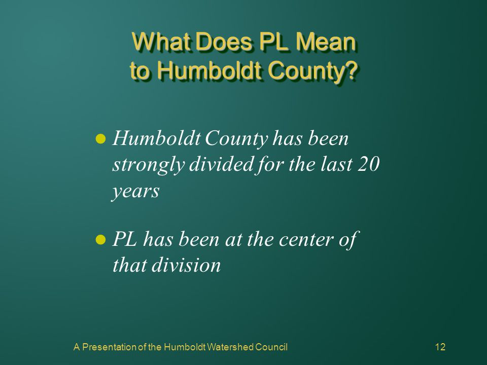 A Presentation of the Humboldt Watershed Council12 What Does PL Mean to Humboldt County? Humboldt County has been strongly divided for the last 20 yea