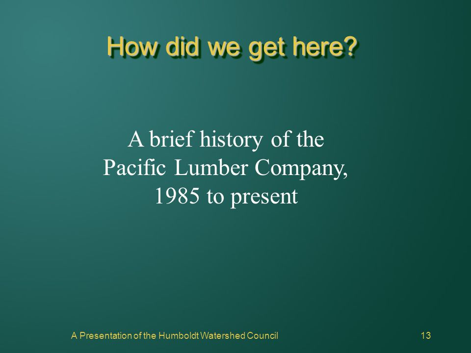 A Presentation of the Humboldt Watershed Council13 How did we get here? A brief history of the Pacific Lumber Company, 1985 to present