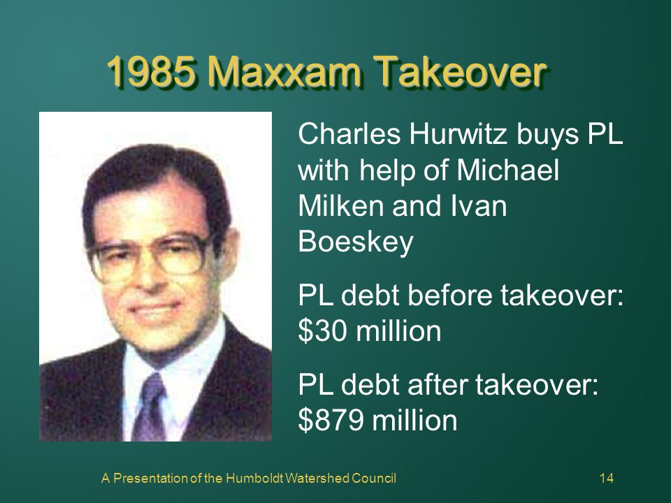 A Presentation of the Humboldt Watershed Council14 1985 Maxxam Takeover Charles Hurwitz buys PL with help of Michael Milken and Ivan Boeskey PL debt b