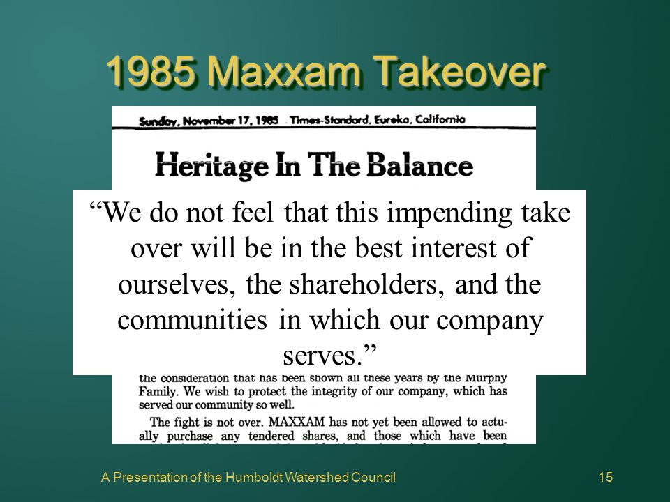 "A Presentation of the Humboldt Watershed Council15 1985 Maxxam Takeover ""We do not feel that this impending take over will be in the best interest of"