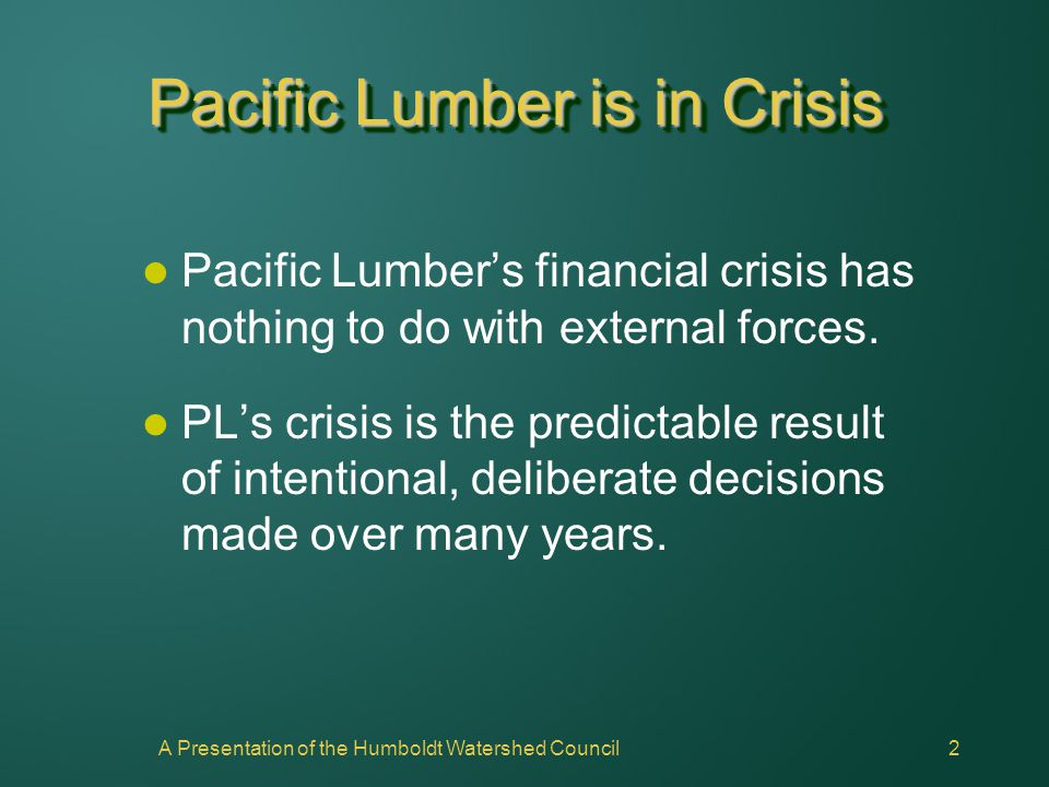 2 Pacific Lumber is in Crisis Pacific Lumber's financial crisis has nothing to do with external forces. PL's crisis is the predictable result of inten