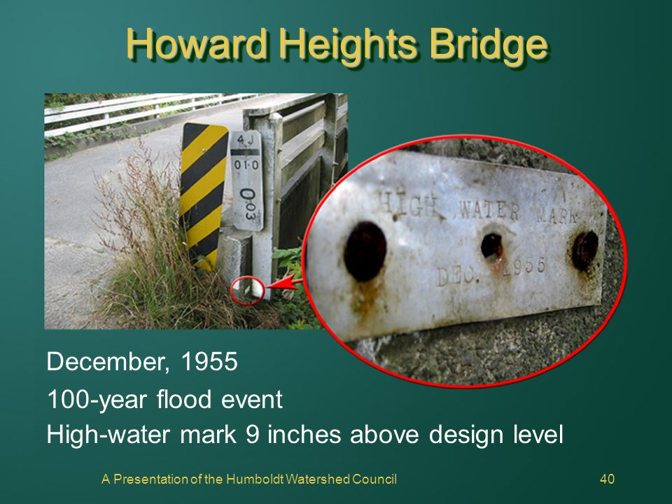 A Presentation of the Humboldt Watershed Council40 Howard Heights Bridge December, 1955 100-year flood event High-water mark 9 inches above design lev