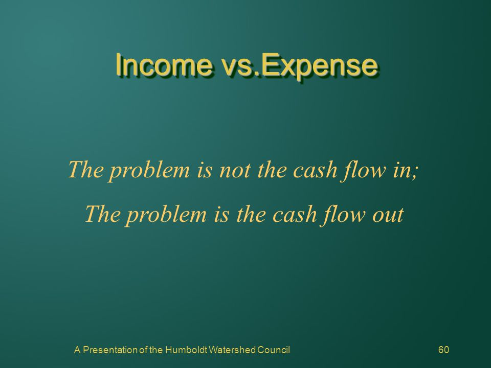 A Presentation of the Humboldt Watershed Council60 The problem is not the cash flow in; The problem is the cash flow out Income vs.Expense