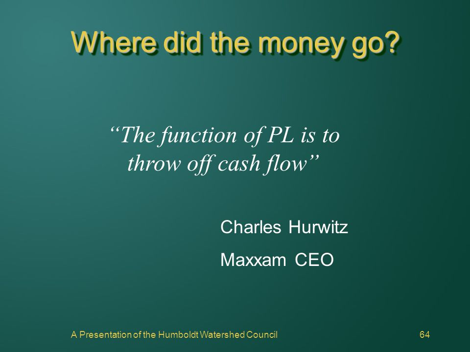 "A Presentation of the Humboldt Watershed Council64 Where did the money go? ""The function of PL is to throw off cash flow"" Charles Hurwitz Maxxam CEO"