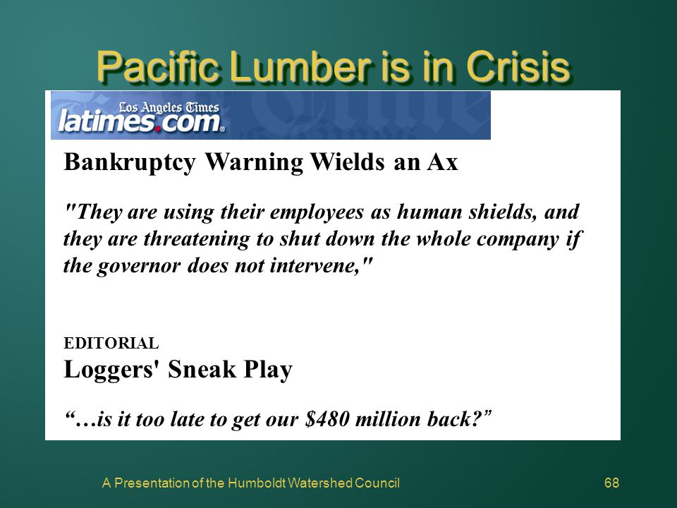 A Presentation of the Humboldt Watershed Council68 Pacific Lumber is in Crisis Bankruptcy Warning Wields an Ax