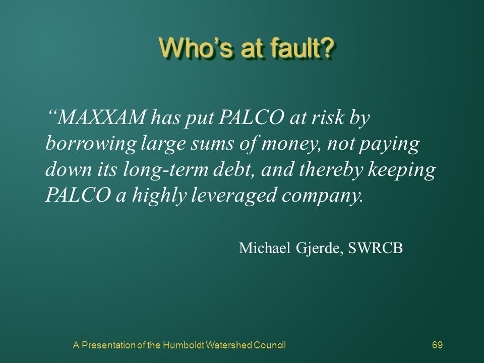 "A Presentation of the Humboldt Watershed Council69 Who's at fault? ""MAXXAM has put PALCO at risk by borrowing large sums of money, not paying down its"