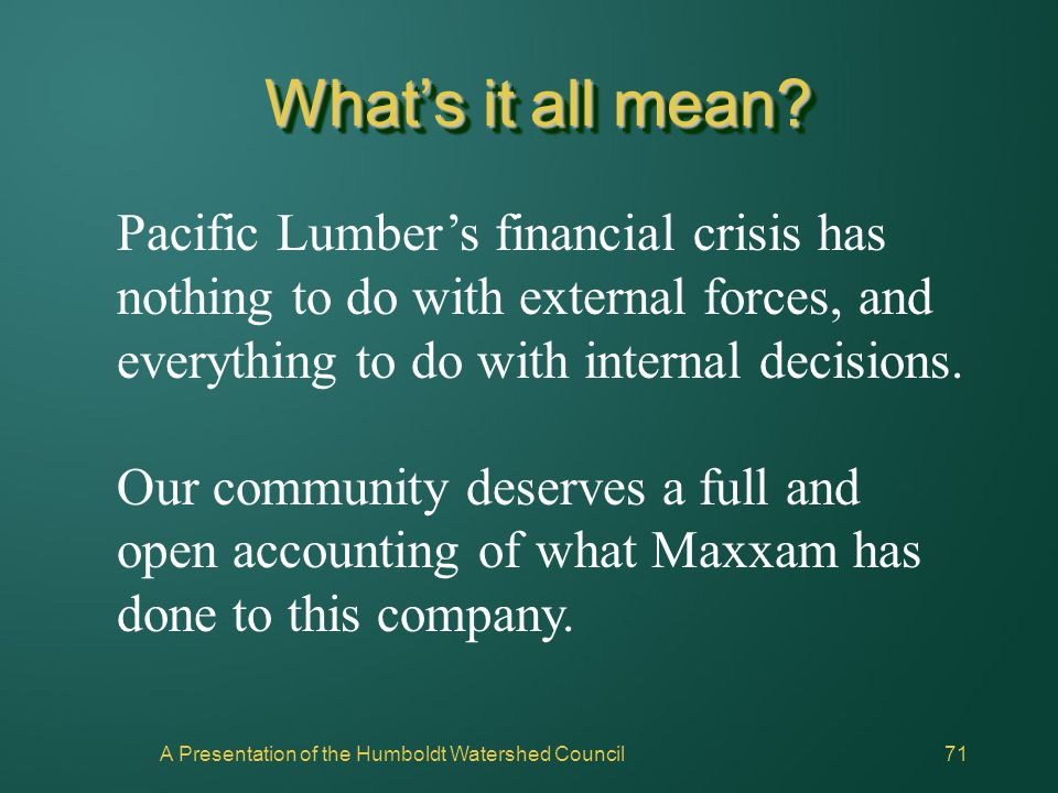 A Presentation of the Humboldt Watershed Council71 What's it all mean? Pacific Lumber's financial crisis has nothing to do with external forces, and e